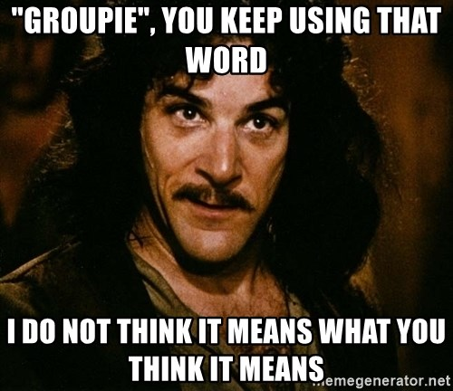 """Inigo Montoya - """"Groupie"""", You keep using that word I do not think it means what you think it means"""