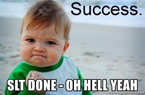 success baby -  slt done - oh hell yeah
