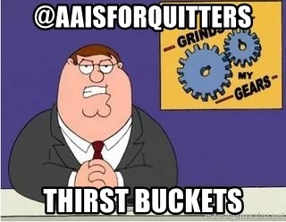 Grinds My Gears Peter Griffin - @AAIsforquiTters Thirst buckEts