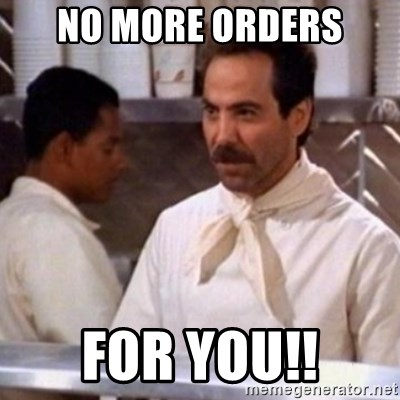 No Soup for You - no more orders for you!!