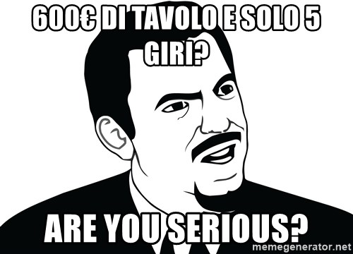Are you serious face  - 600€ DI TAVOLO E SOLO 5 GIRI? ARE YOU SERIOUS?