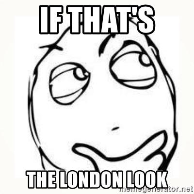 Derp thinking - if that's  the london look