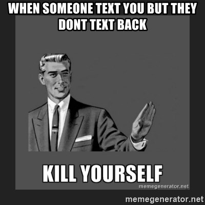 kill yourself guy - WHEN SOMEONE TEXT YOU BUT THEY DONT TEXT BACK