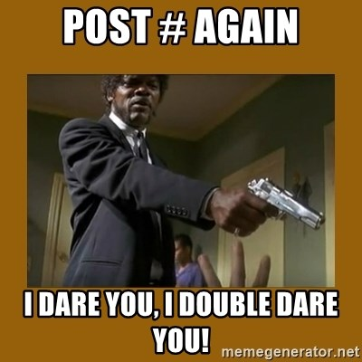 say what one more time - post # again I dare you, I double dare you!