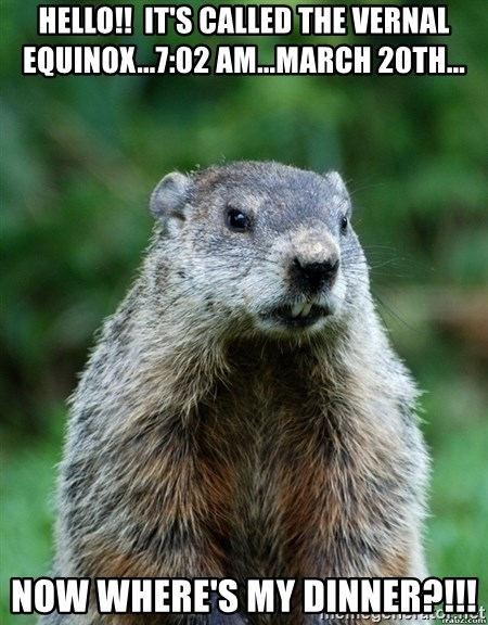 grumpy groundhog - Hello!!  It's called the vernal equinox...7:02 am...March 20th... Now Where's my dinner?!!!