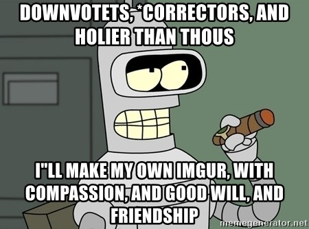 "Bender - Downvotets, *correctors, and Holier than thous I""ll make my own imgur, with compassion, and good will, and friendship"