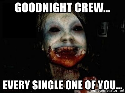 scary meme - goodnight crew... every single one of you...