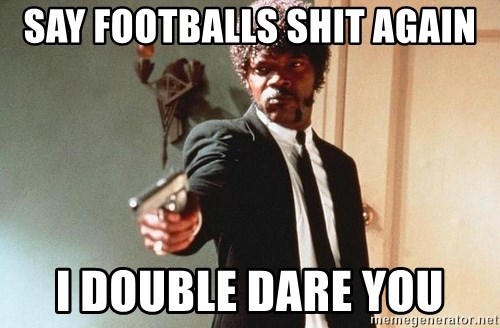 I double dare you - SAY FOOTBALLS SHIT AGAIN I DOUBLE DARE YOU