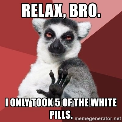 Chill Out Lemur - Relax, bro. i only took 5 of the white pills.