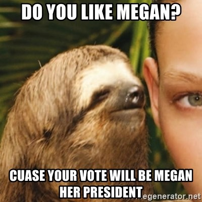 Whispering sloth - Do you like Megan? Cuase your vote will be megan her president