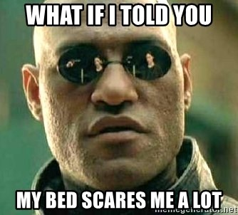 What if I told you / Matrix Morpheus - What If i told you my bed scares me a lot