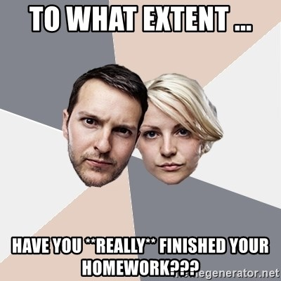 Angry Parents - To what extent ... have you **really** finished your homework???