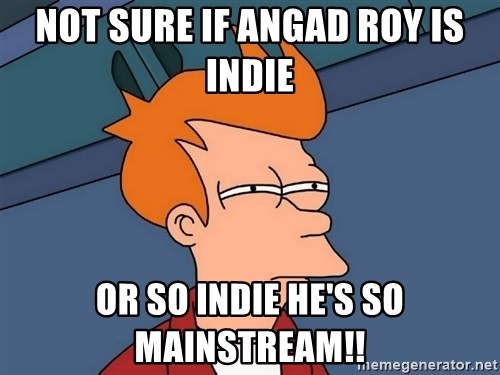 Futurama Fry - Not sure if Angad Roy is indie or so Indie he's so Mainstream!!