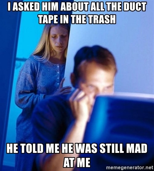 Redditors Wife - i asked him about all the duct tape in the trash He told me he was still mad at me