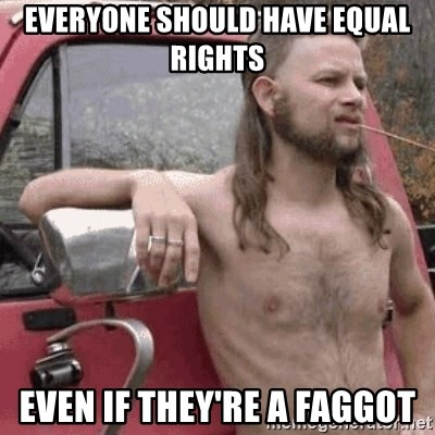Almost Politically Correct Redneck - EVERYONE SHOULD HAVE EQUAL RIGHTS EVEN IF THEY'RE A FAGGOT