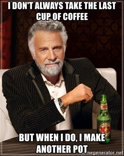Most Interesting Man - i DON'T ALWAYS TAKE THE LAST CUP OF COFFEE bUT WHEN I DO, I MAKE ANOTHER POT