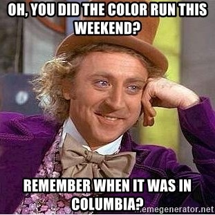 Willy Wonka - Oh, you did the color run this weekend? remember when it was in columbia?