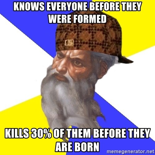Scumbag God - KNOWS EVERYONE BEFORE THEY WERE FORMED Kills 30% of them before they are born