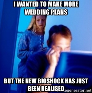 Internet Husband - I wanted to make more wedding plans But the New bioshock has just been realised