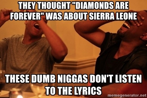 "Jay-Z & Kanye Laughing - they thought ""Diamonds are forever"" was about Sierra leone these Dumb Niggas don't listen to the lyrics"