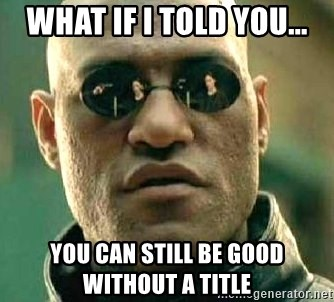 What if I told you / Matrix Morpheus - WHAT IF I TOLD YOU... YOU CAN STILL BE GOOD WITHOUT A TITLE