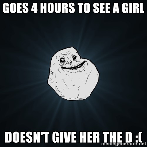 Forever Alone - goes 4 hours to see a girl doesn't give her the d :(