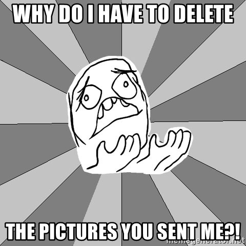 Whyyy??? - Why do i have to delete the pictures you sent me?!