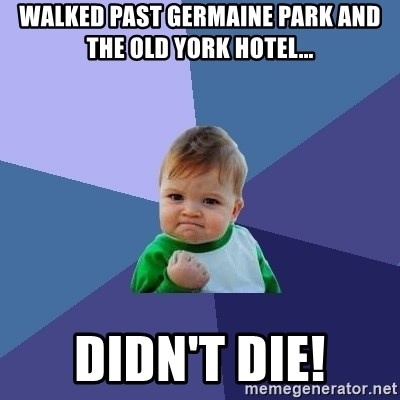Success Kid - Walked Past Germaine park and the old York hotel... Didn't die!