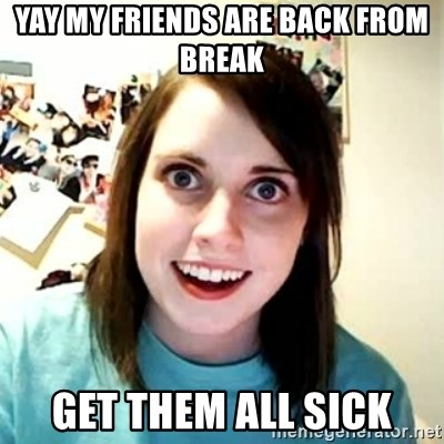 Overly Attached Girlfriend 2 - Yay my friends are back from break Get them all sick