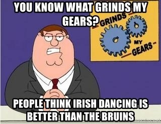 Grinds My Gears Peter Griffin - you know what grinds my gears?  people think irish dancing is better than the bruins