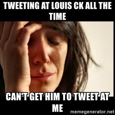 First World Problems - Tweeting at Louis ck all the time Can't get Him to tweet at me