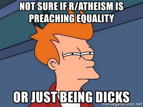 Futurama Fry - Not sure if r/atheism is preaching equality or just being dicks