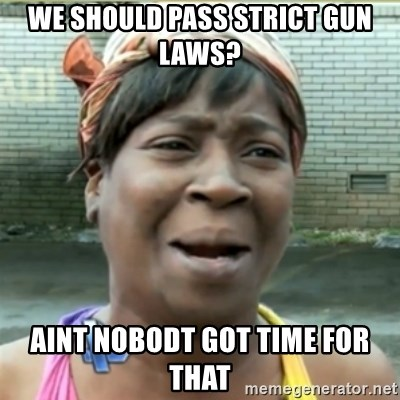 Ain't Nobody got time fo that - We should pass strict gun laws? Aint nobodt got time for that