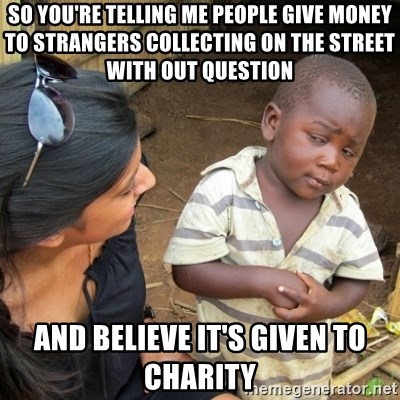 Skeptical 3rd World Kid - so you're telling me people give money to strangers collecting on the street with out question and believe it's given to charity