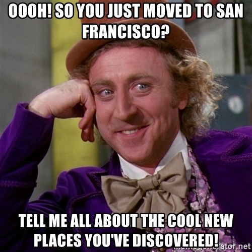 Willy Wonka - Oooh! So you just moved to San Francisco? Tell me all about the cool new places you've discovered!