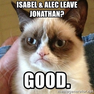 Grumpy Cat  - Isabel & Alec leave Jonathan? Good.