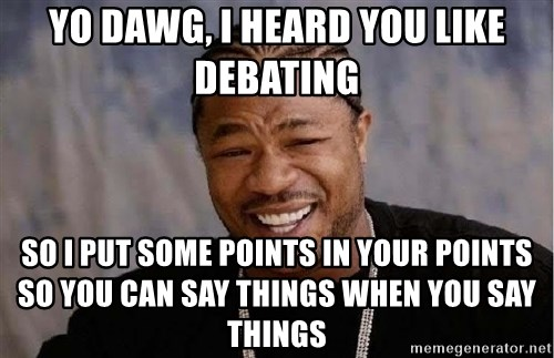Yo Dawg - yo dawg, i heard you like debating so i put some points in your points so you can say things when you say things