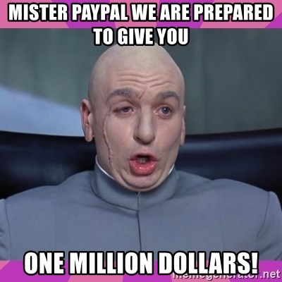 drevil - Mister PayPal We are prepared to give you one million dollars!