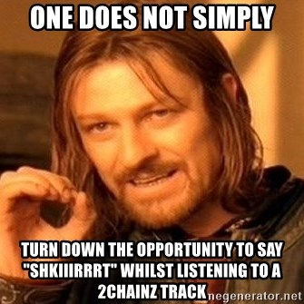 "One Does Not Simply - One does not simply turn down the OPPORTUNITY to say ""SHkiiirrrt"" whilst listening to a 2chainz track"