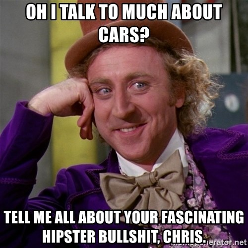 Willy Wonka - Oh I talk to much about cars? tell me all about your fascinating hipster bullshit, Chris.