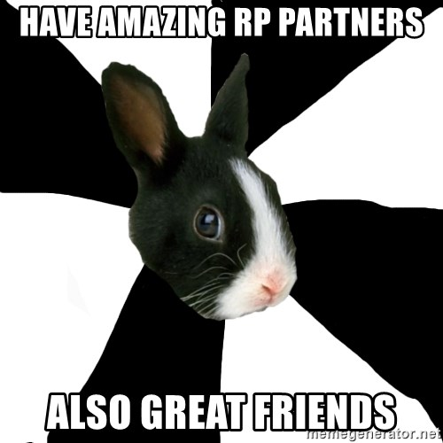 Roleplaying Rabbit - have amazing rp partners also great friends