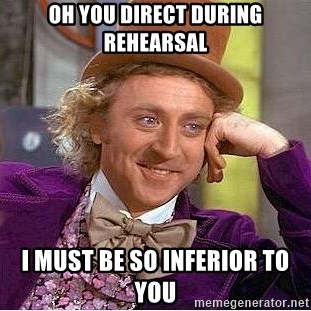 Willy Wonka - oh you direct during rehearsal i must be so inferior to you