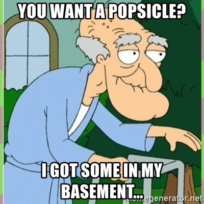 Herbert from family guy - You want a Popsicle? I got some in my BASEMENT...