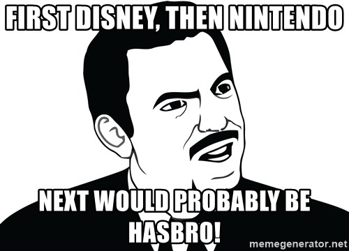 Are you serious face  - First Disney, then Nintendo Next would probably be hasbro!