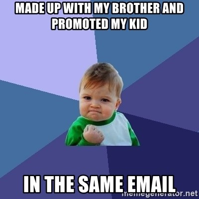 Success Kid - Made up with my brother and promoted my kid In the same email