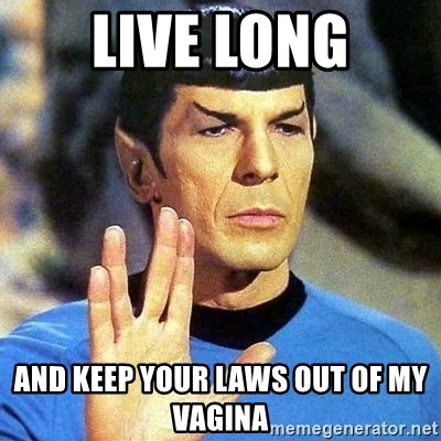 Spock - Live Long and keep your laws out of my vagina
