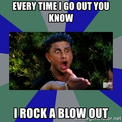 jersey shore - every time i go out you know i rock a blow out
