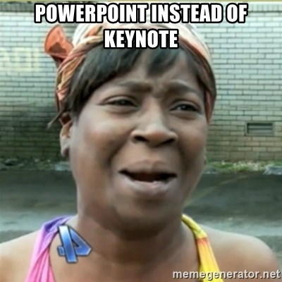 Ain't Nobody got time fo that - powerpoint instead of keynote