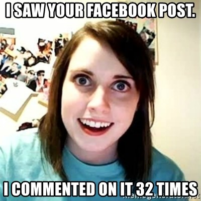 Overly Attached Girlfriend 2 - I SAW YOUR FACEBOOK POST. I COMMENTED ON IT 32 TIMES