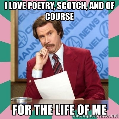 anchorman - I love poetry, scotch, and of course for the life of me